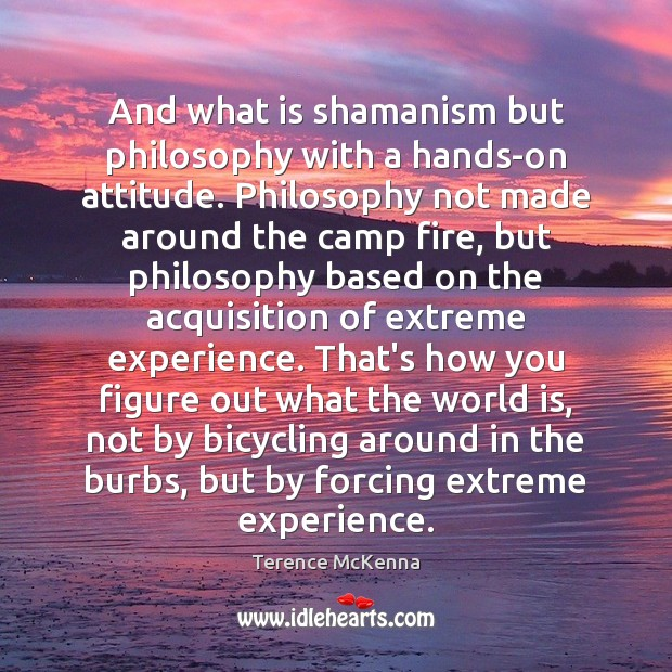 And what is shamanism but philosophy with a hands-on attitude. Philosophy not Image