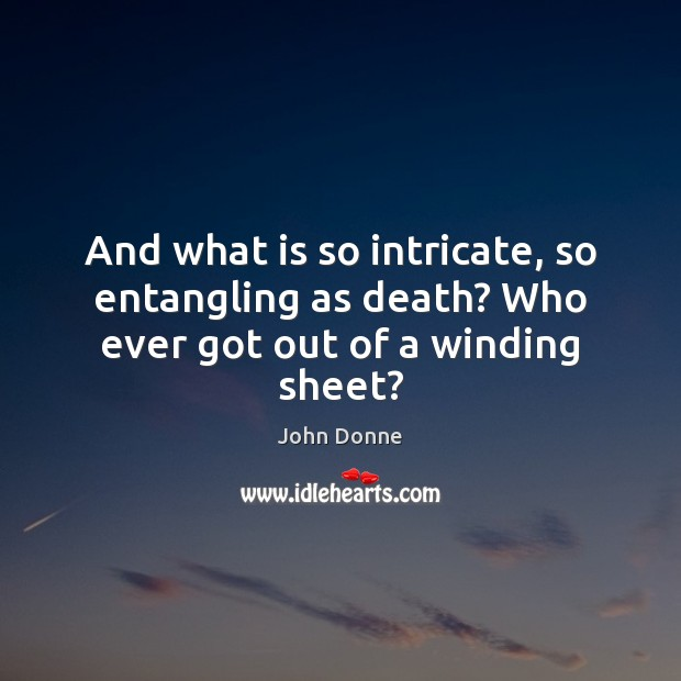 And what is so intricate, so entangling as death? Who ever got out of a winding sheet? John Donne Picture Quote