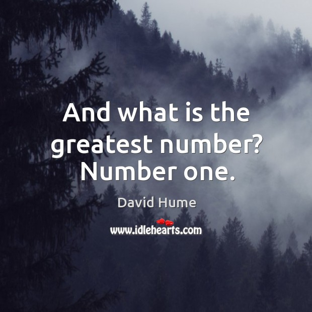 And what is the greatest number? number one. David Hume Picture Quote