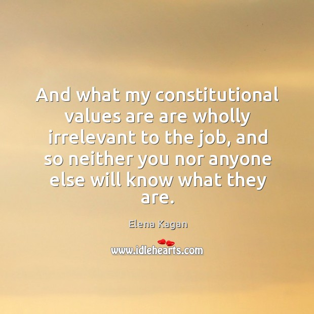 And what my constitutional values are are wholly irrelevant to the job Elena Kagan Picture Quote