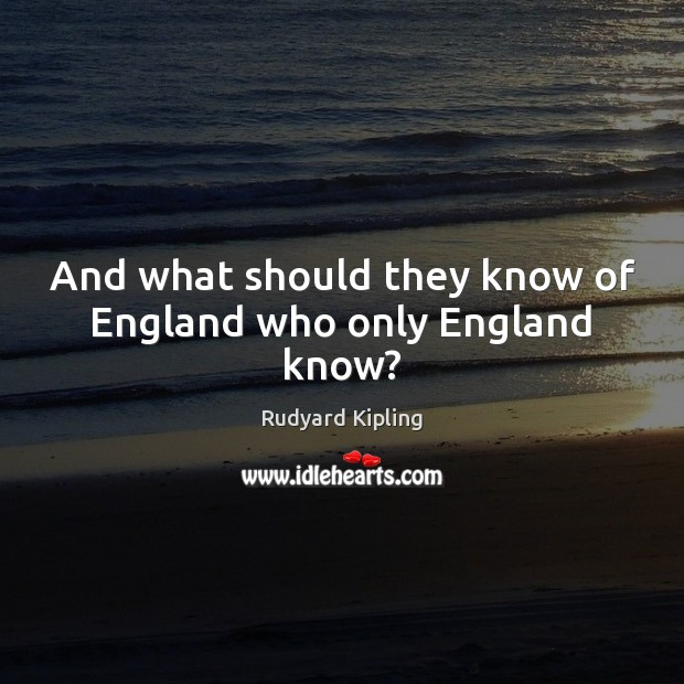 Image, And what should they know of England who only England know?