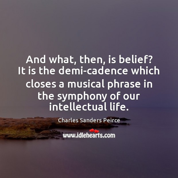 And what, then, is belief? It is the demi-cadence which closes a Charles Sanders Peirce Picture Quote