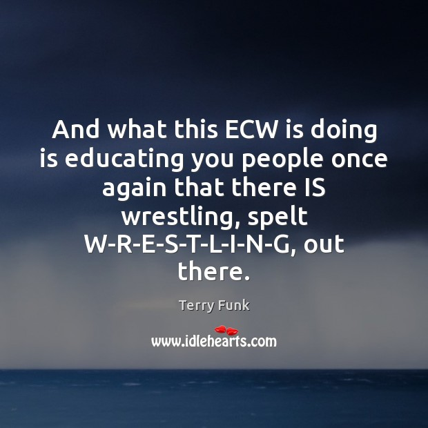 And what this ECW is doing is educating you people once again Image