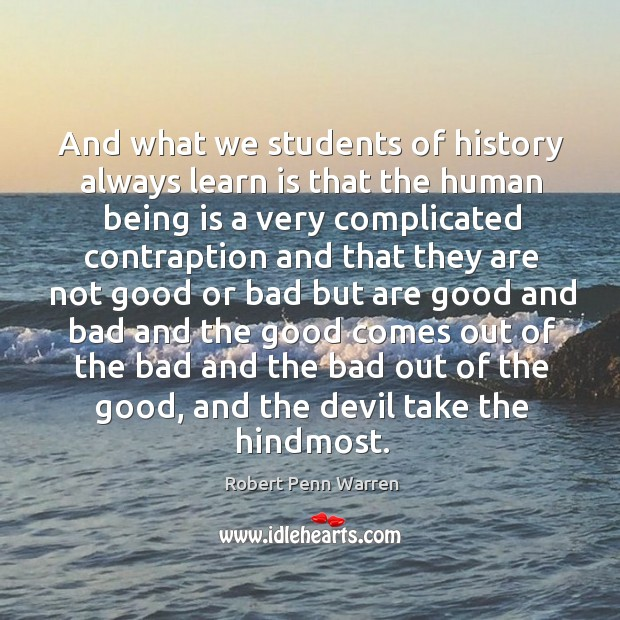 And what we students of history always learn is that the human Robert Penn Warren Picture Quote