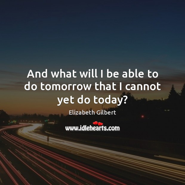 And what will I be able to do tomorrow that I cannot yet do today? Elizabeth Gilbert Picture Quote