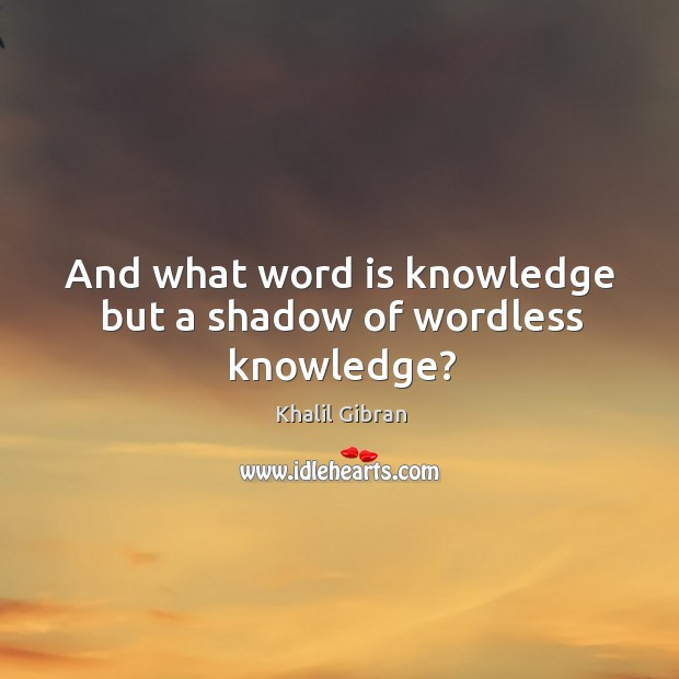 Image, And what word is knowledge but a shadow of wordless knowledge?