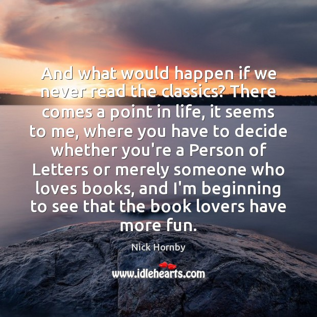 And what would happen if we never read the classics? There comes Nick Hornby Picture Quote