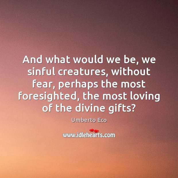 And what would we be, we sinful creatures, without fear, perhaps the Image