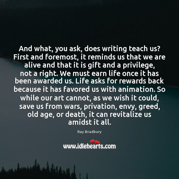 And what, you ask, does writing teach us? First and foremost, it Ray Bradbury Picture Quote