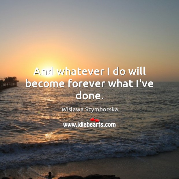 And whatever I do will become forever what I've done. Wislawa Szymborska Picture Quote