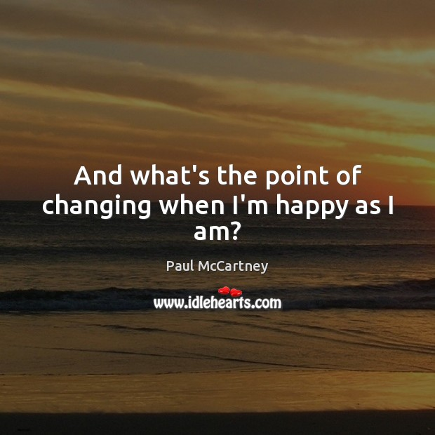 And what's the point of changing when I'm happy as I am? Paul McCartney Picture Quote