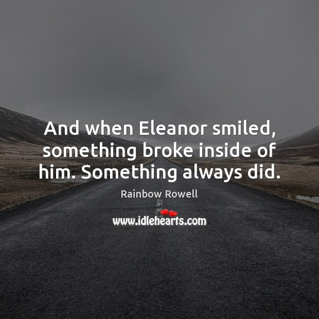 And when Eleanor smiled, something broke inside of him. Something always did. Rainbow Rowell Picture Quote
