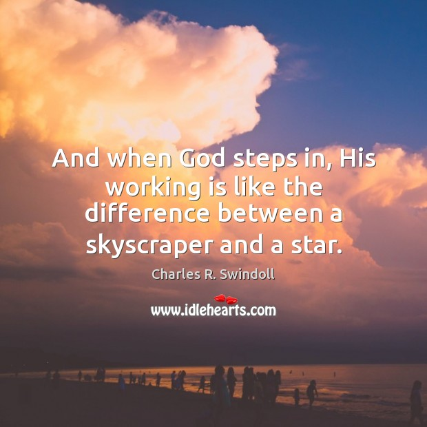 And when God steps in, His working is like the difference between a skyscraper and a star. Charles R. Swindoll Picture Quote
