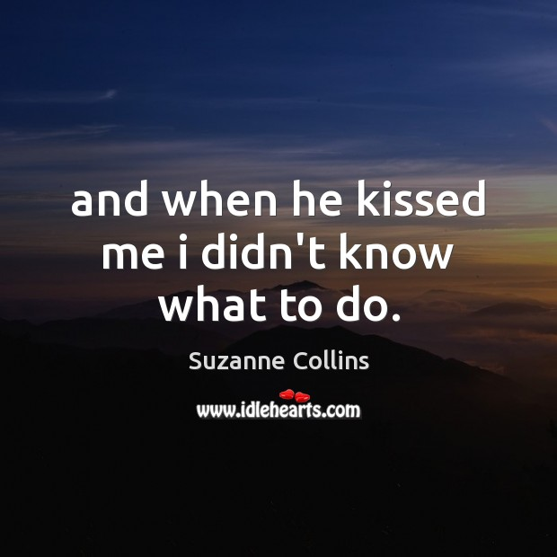 Image, And when he kissed me i didn't know what to do.