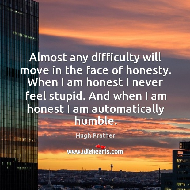 And when I am honest I am automatically humble. Image