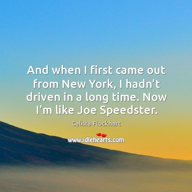 And when I first came out from new york, I hadn't driven in a long time. Now I'm like joe speedster. Image