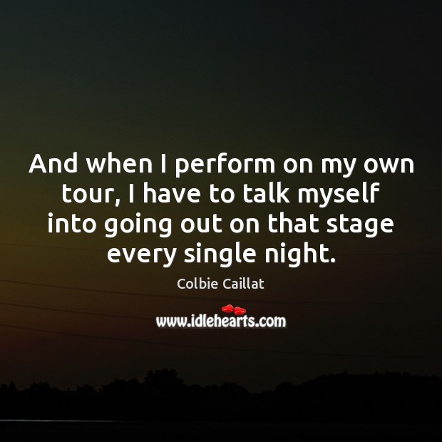 And when I perform on my own tour, I have to talk Colbie Caillat Picture Quote