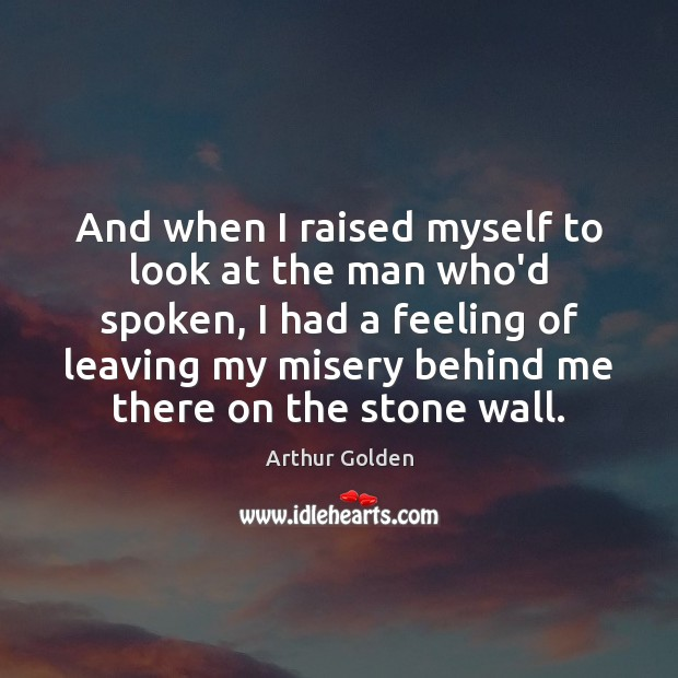 And when I raised myself to look at the man who'd spoken, Arthur Golden Picture Quote