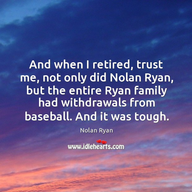 And when I retired, trust me, not only did nolan ryan Image