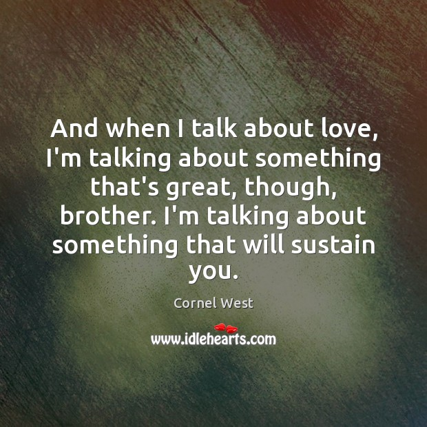 And when I talk about love, I'm talking about something that's great, Cornel West Picture Quote
