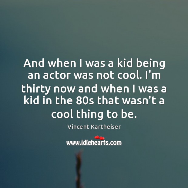 And when I was a kid being an actor was not cool. Vincent Kartheiser Picture Quote