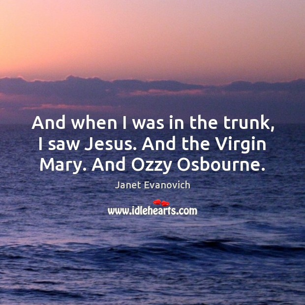 Janet Evanovich Picture Quote image saying: And when I was in the trunk, I saw Jesus. And the Virgin Mary. And Ozzy Osbourne.