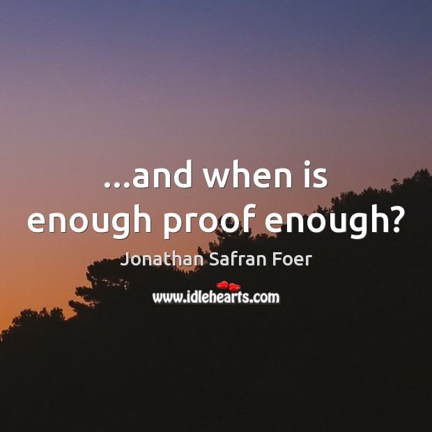 …and when is enough proof enough? Jonathan Safran Foer Picture Quote