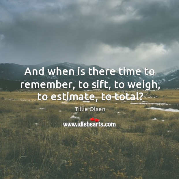 And when is there time to remember, to sift, to weigh, to estimate, to total? Image