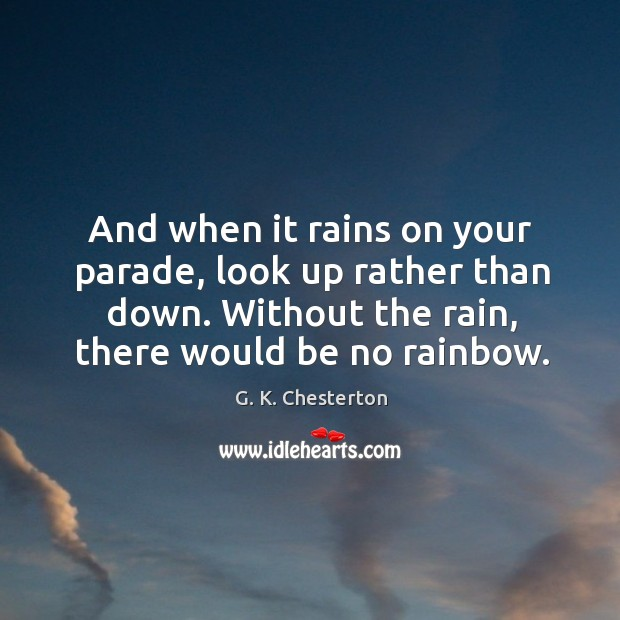 And when it rains on your parade, look up rather than down. Without the rain, there would be no rainbow. G. K. Chesterton Picture Quote