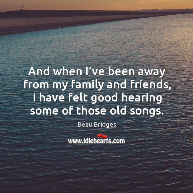 And when I've been away from my family and friends, I have felt good hearing some of those old songs. Beau Bridges Picture Quote