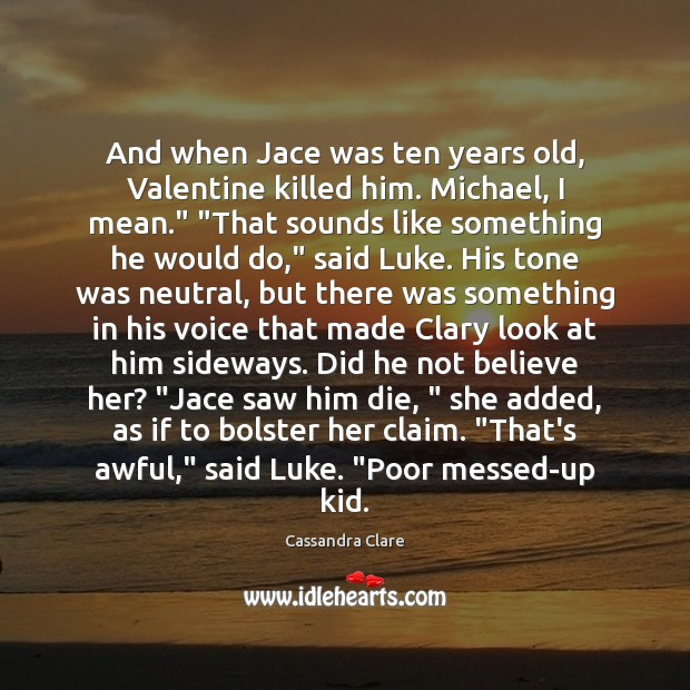 And when Jace was ten years old, Valentine killed him. Michael, I Image