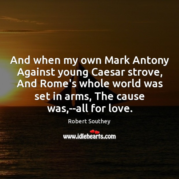 And when my own Mark Antony Against young Caesar strove, And Rome's Image