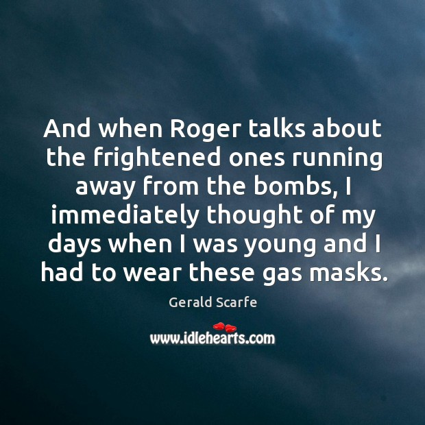 And when roger talks about the frightened ones running away from the bombs Image