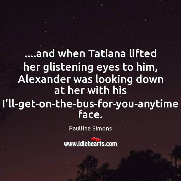 ….and when Tatiana lifted her glistening eyes to him, Alexander was looking Paullina Simons Picture Quote