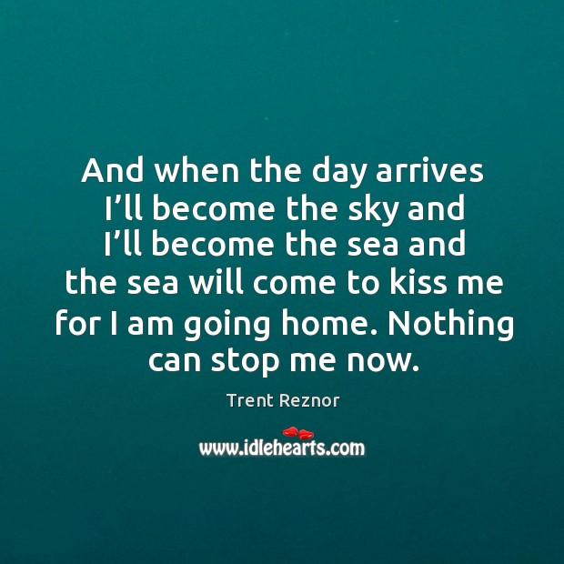 And when the day arrives I'll become the sky and I'll become the sea and the sea will Image