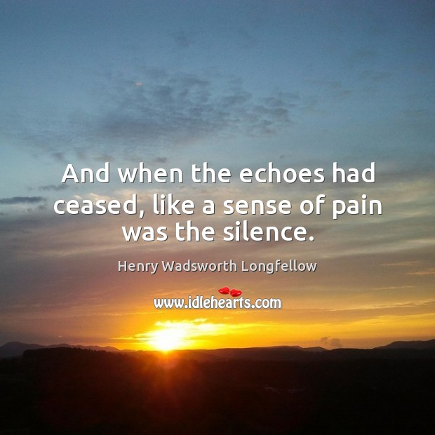 And when the echoes had ceased, like a sense of pain was the silence. Image