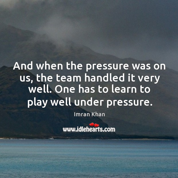 And when the pressure was on us, the team handled it very well. One has to learn to play well under pressure. Imran Khan Picture Quote