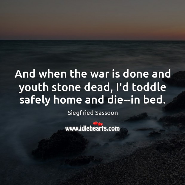 And when the war is done and youth stone dead, I'd toddle safely home and die–in bed. Image