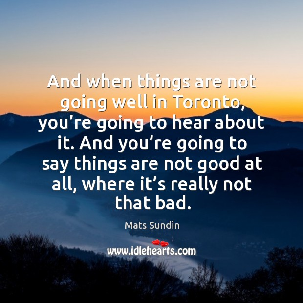 And when things are not going well in toronto, you're going to hear about it. Mats Sundin Picture Quote