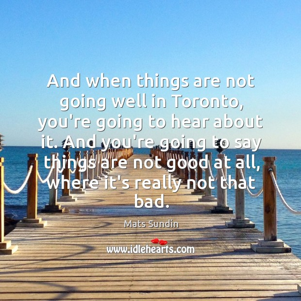 And when things are not going well in Toronto, you're going to Mats Sundin Picture Quote