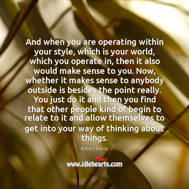 And when you are operating within your style, which is your world, Robert Barry Picture Quote