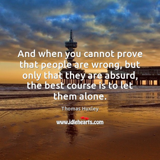And when you cannot prove that people are wrong, but only that Thomas Huxley Picture Quote