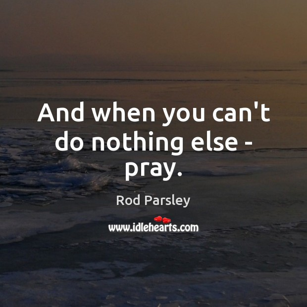 And when you can't do nothing else – pray. Rod Parsley Picture Quote
