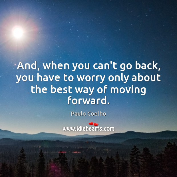 Image, And, when you can't go back, you have to worry only about the best way of moving forward.