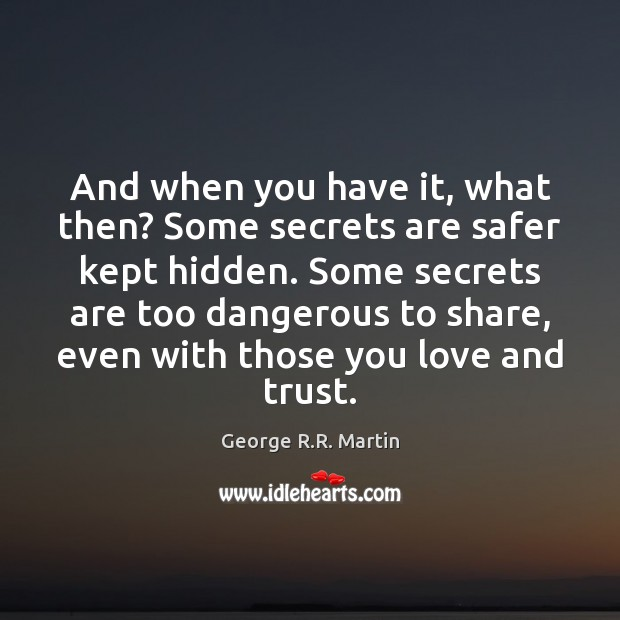 And when you have it, what then? Some secrets are safer kept Image