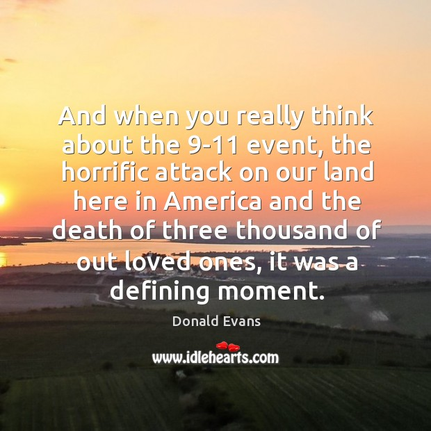 And when you really think about the 9-11 event, the horrific attack on our land here in america Donald Evans Picture Quote