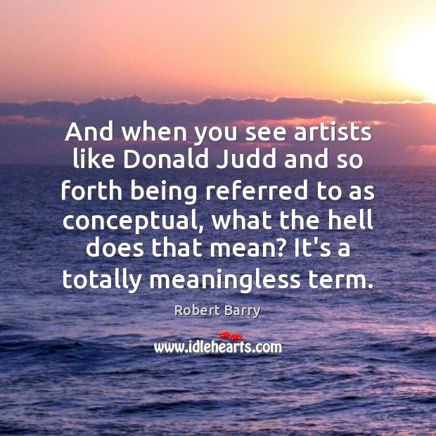 And when you see artists like Donald Judd and so forth being Image