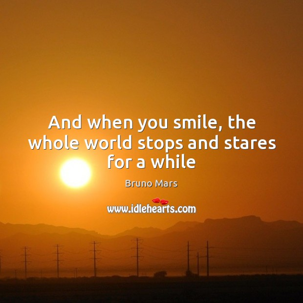 And when you smile, the whole world stops and stares for a while Bruno Mars Picture Quote