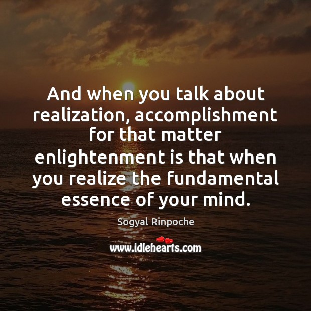 And when you talk about realization, accomplishment for that matter enlightenment is Sogyal Rinpoche Picture Quote