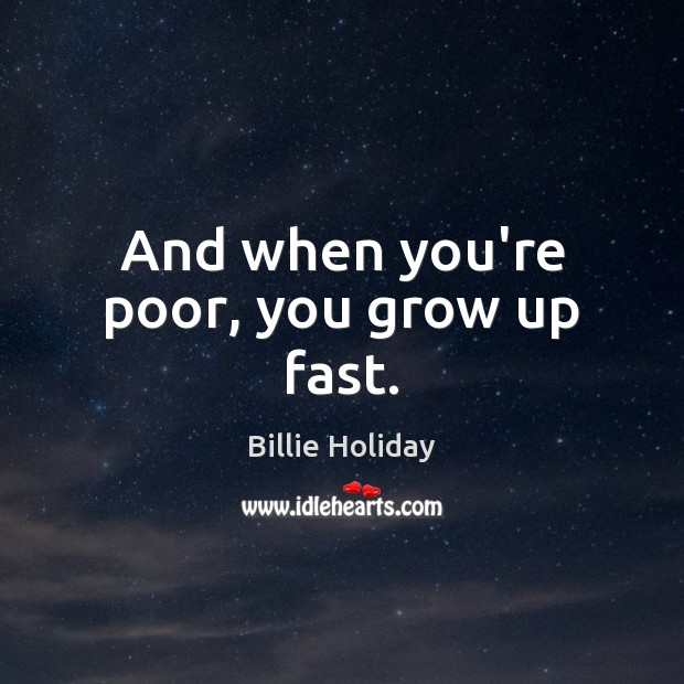 And when you're poor, you grow up fast. Image